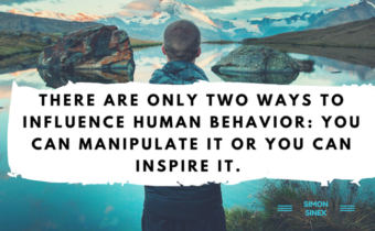 There are only two ways to influence human behavior- you can manipulate it or you can inspire it.